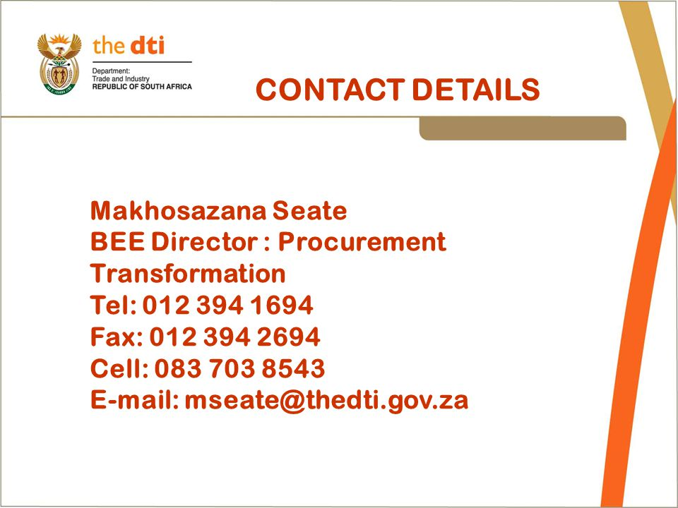 CONTACT DETAILS Makhosazana Seate BEE Director : Procurement Transformation Tel: 012 394 1694 Fax: 012 394 2694 Cell: 083 703 8543 E-mail: mseate@thed
