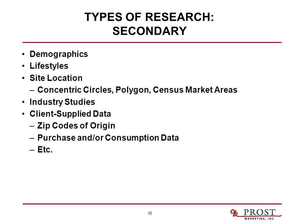 16 TYPES OF RESEARCH: SECONDARY Demographics Lifestyles Site Location –Concentric Circles, Polygon, Census Market Areas Industry Studies Client-Supplied Data –Zip Codes of Origin –Purchase and/or Consumption Data –Etc.