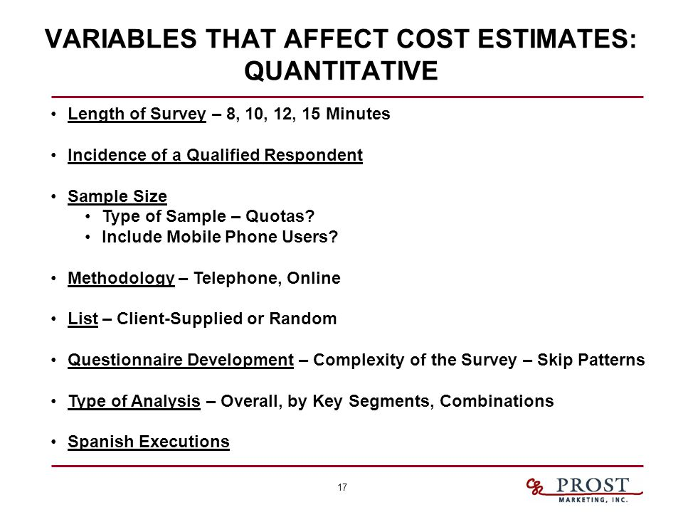 17 VARIABLES THAT AFFECT COST ESTIMATES: QUANTITATIVE Length of Survey – 8, 10, 12, 15 Minutes Incidence of a Qualified Respondent Sample Size Type of