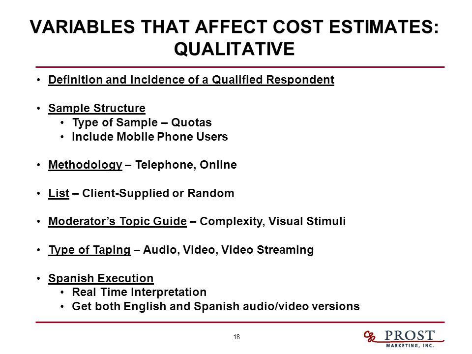 18 VARIABLES THAT AFFECT COST ESTIMATES: QUALITATIVE Definition and Incidence of a Qualified Respondent Sample Structure Type of Sample – Quotas Include Mobile Phone Users Methodology – Telephone, Online List – Client-Supplied or Random Moderator's Topic Guide – Complexity, Visual Stimuli Type of Taping – Audio, Video, Video Streaming Spanish Execution Real Time Interpretation Get both English and Spanish audio/video versions