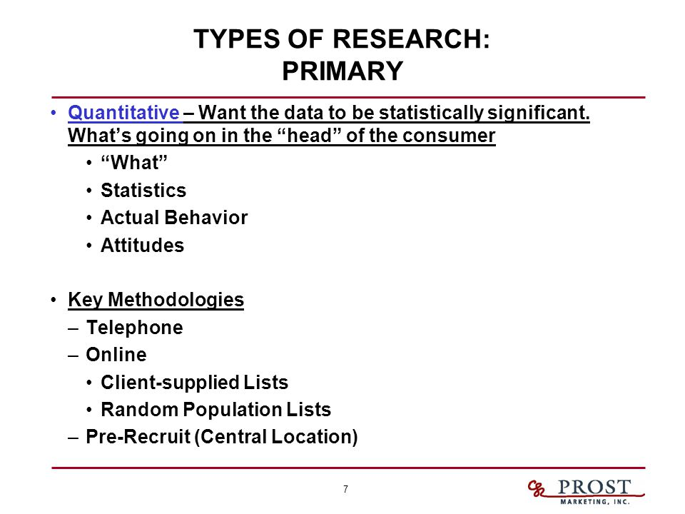 "7 TYPES OF RESEARCH: PRIMARY Quantitative – Want the data to be statistically significant. What's going on in the ""head"" of the consumer ""What"" Statis"