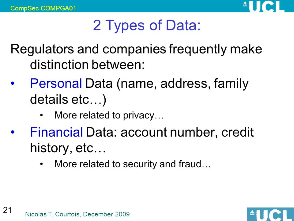 CompSec COMPGA01 Nicolas T. Courtois, December 2009 21 2 Types of Data: Regulators and companies frequently make distinction between: Personal Data (n