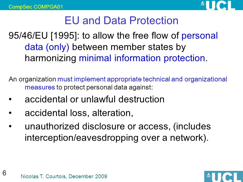CompSec COMPGA01 Nicolas T. Courtois, December 2009 6 EU and Data Protection 95/46/EU [1995]: to allow the free flow of personal data (only) between m