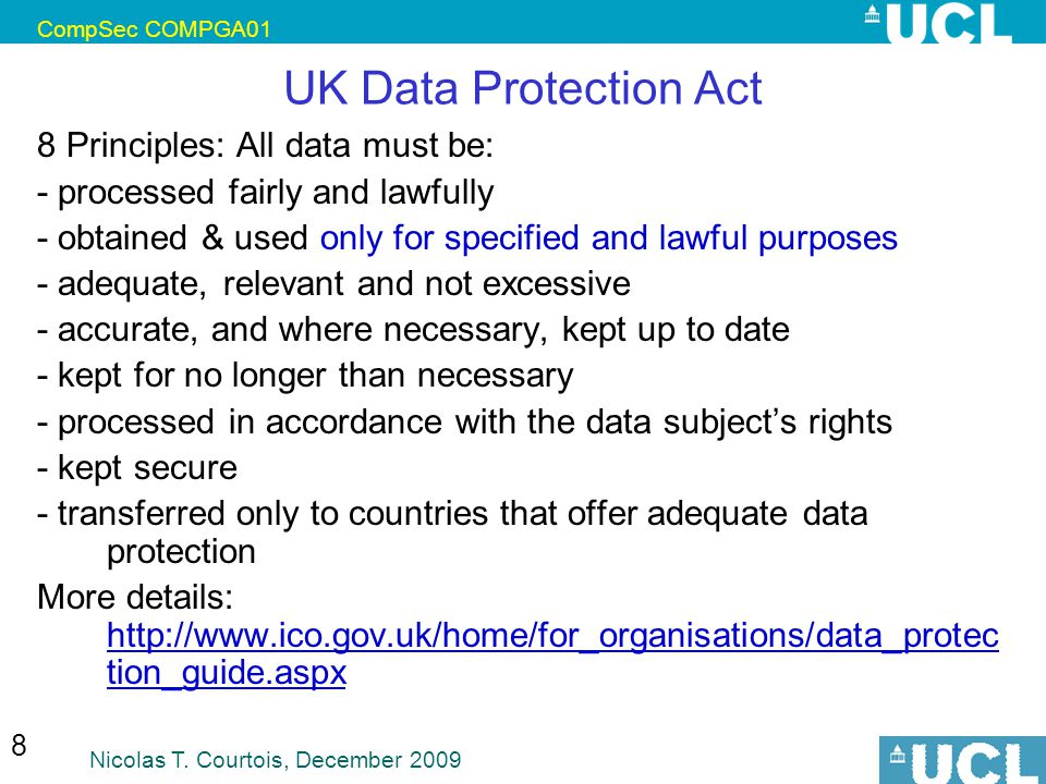CompSec COMPGA01 Nicolas T. Courtois, December 2009 8 UK Data Protection Act 8 Principles: All data must be: - processed fairly and lawfully - obtaine