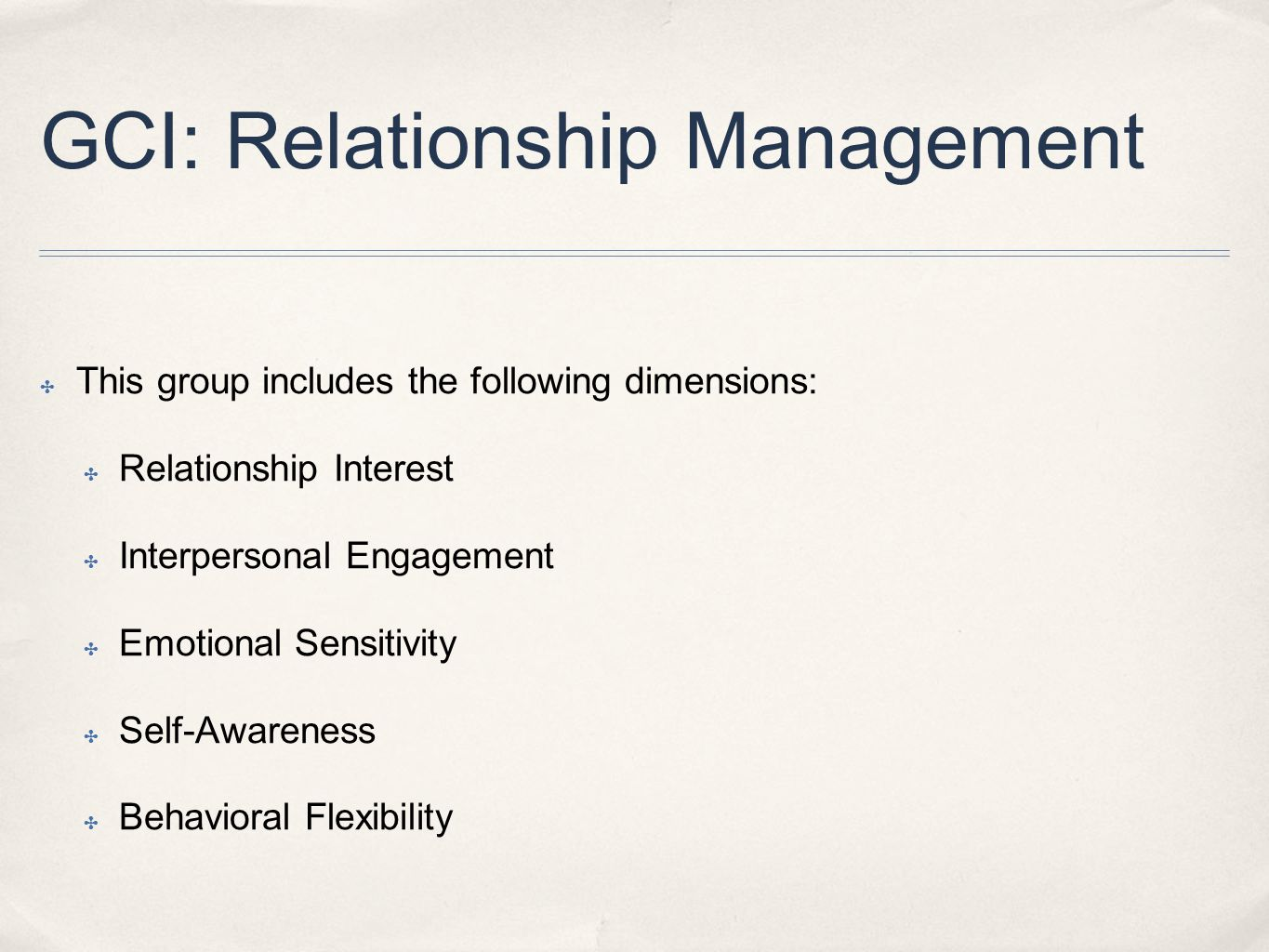 GCI: Relationship Management ✤ This group includes the following dimensions: ✤ Relationship Interest ✤ Interpersonal Engagement ✤ Emotional Sensitivity ✤ Self-Awareness ✤ Behavioral Flexibility