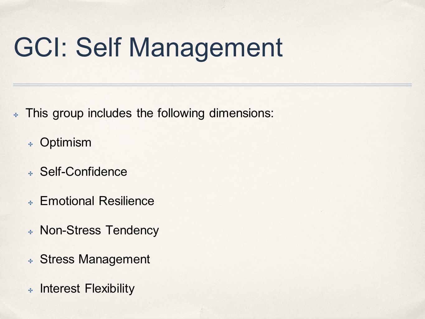 GCI: Self Management ✤ This group includes the following dimensions: ✤ Optimism ✤ Self-Confidence ✤ Emotional Resilience ✤ Non-Stress Tendency ✤ Stress Management ✤ Interest Flexibility