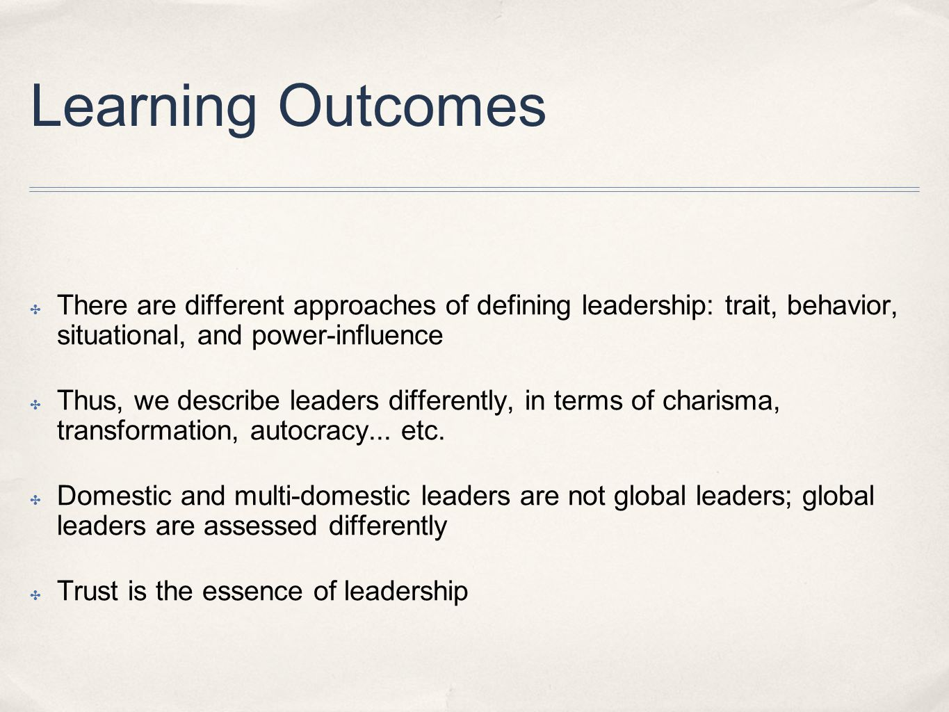 Learning Outcomes ✤ There are different approaches of defining leadership: trait, behavior, situational, and power-influence ✤ Thus, we describe leaders differently, in terms of charisma, transformation, autocracy...