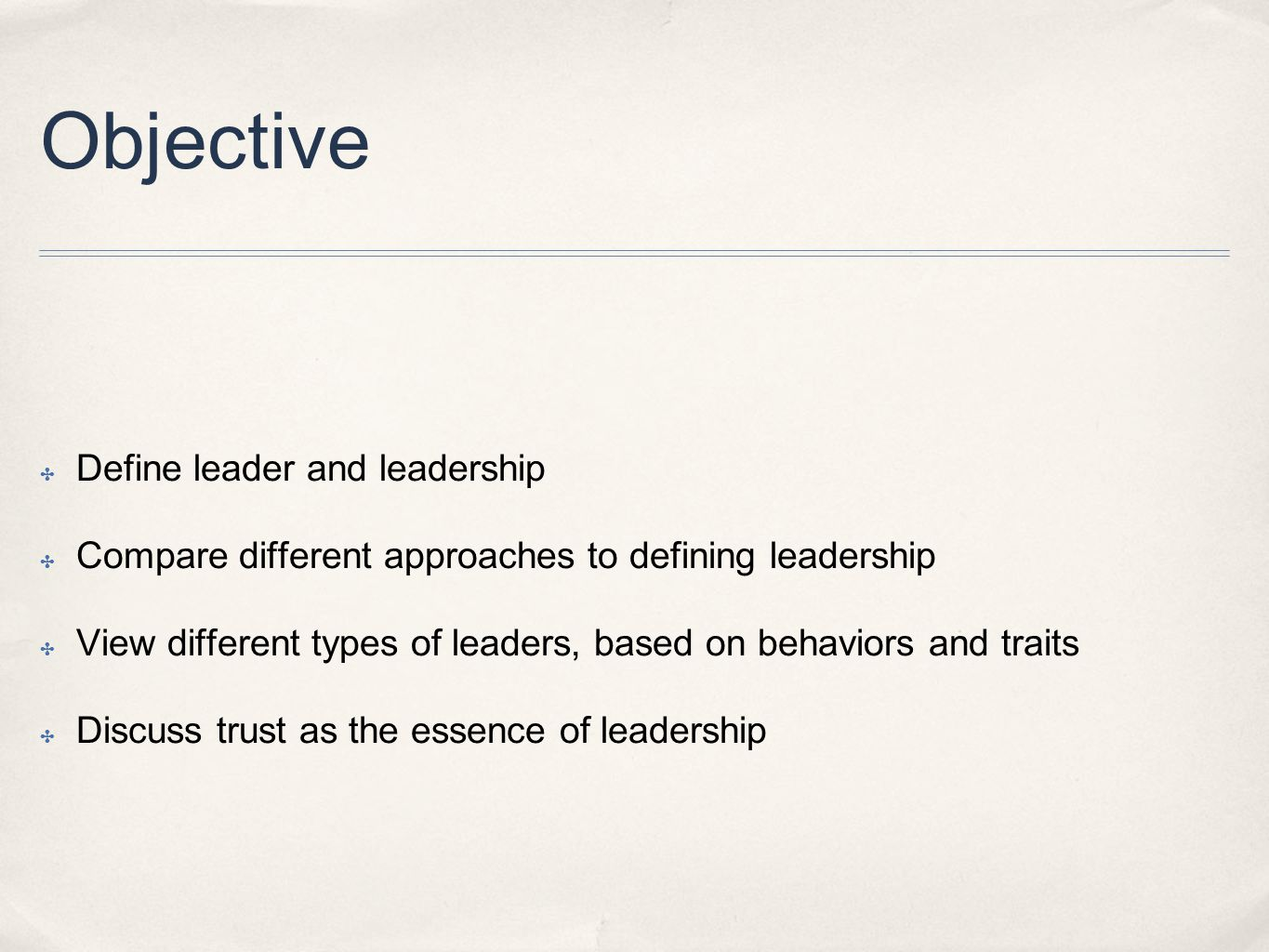 Objective ✤ Define leader and leadership ✤ Compare different approaches to defining leadership ✤ View different types of leaders, based on behaviors and traits ✤ Discuss trust as the essence of leadership