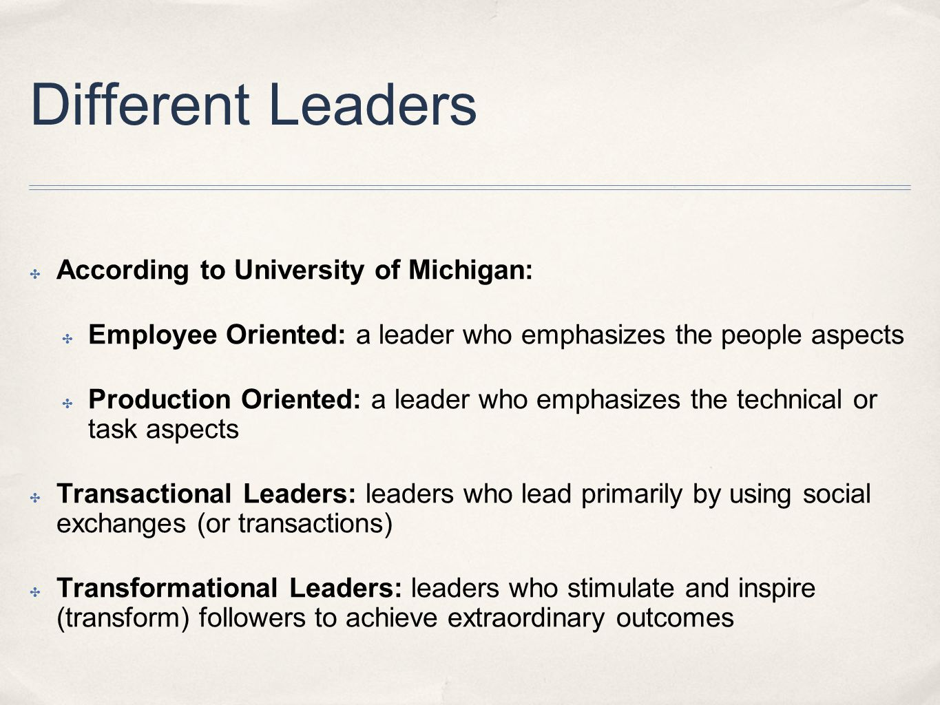Different Leaders ✤ According to University of Michigan: ✤ Employee Oriented: a leader who emphasizes the people aspects ✤ Production Oriented: a leader who emphasizes the technical or task aspects ✤ Transactional Leaders: leaders who lead primarily by using social exchanges (or transactions) ✤ Transformational Leaders: leaders who stimulate and inspire (transform) followers to achieve extraordinary outcomes