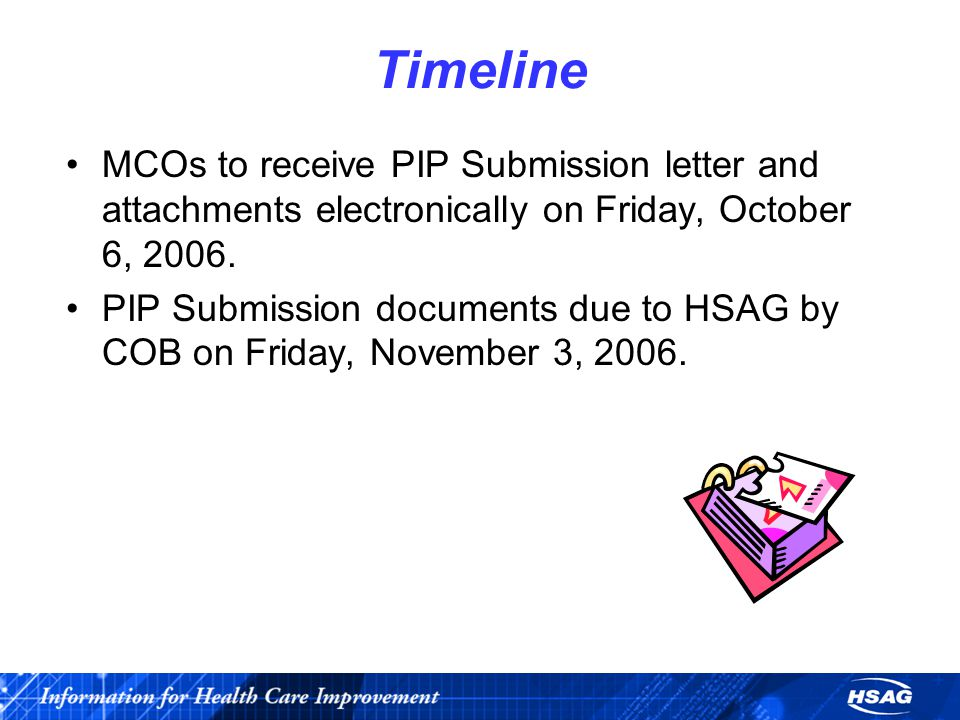 Timeline MCOs to receive PIP Submission letter and attachments electronically on Friday, October 6, 2006. PIP Submission documents due to HSAG by COB