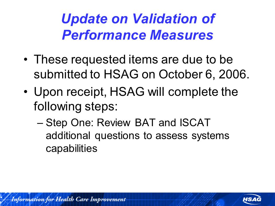 Update on Validation of Performance Measures These requested items are due to be submitted to HSAG on October 6, 2006. Upon receipt, HSAG will complet
