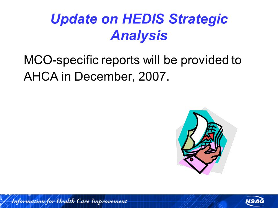 Update on HEDIS Strategic Analysis MCO-specific reports will be provided to AHCA in December, 2007.