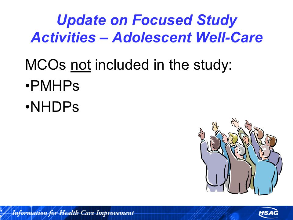 Update on Focused Study Activities – Adolescent Well-Care MCOs not included in the study: PMHPs NHDPs