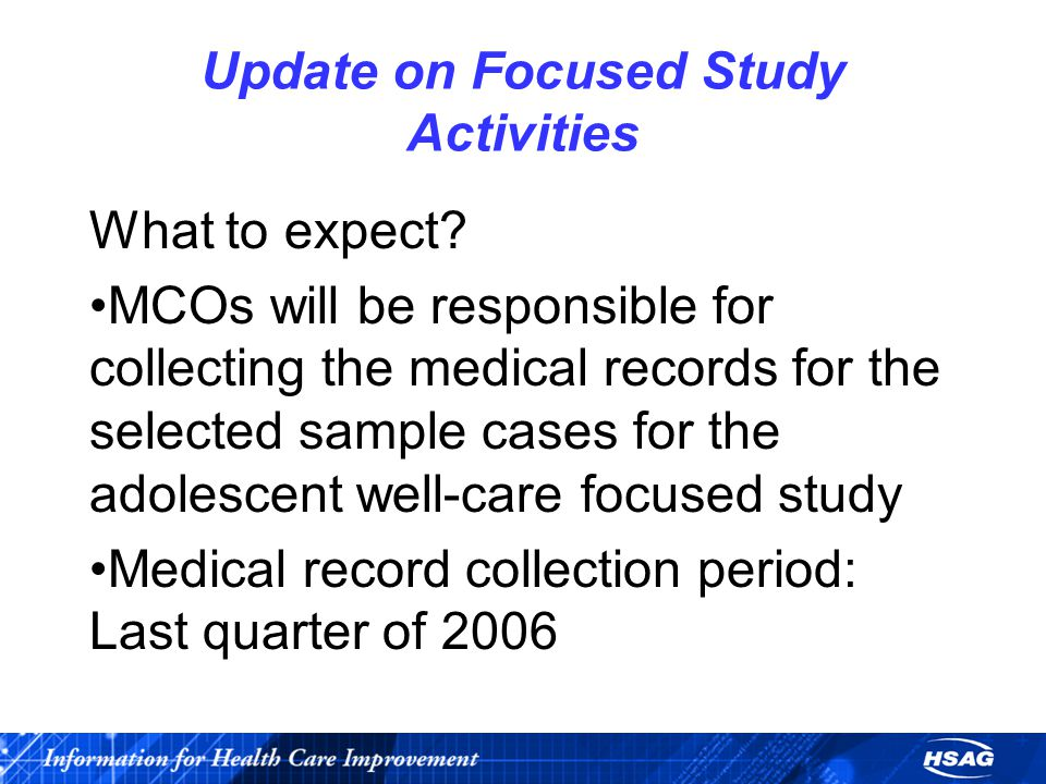 Update on Focused Study Activities What to expect? MCOs will be responsible for collecting the medical records for the selected sample cases for the a