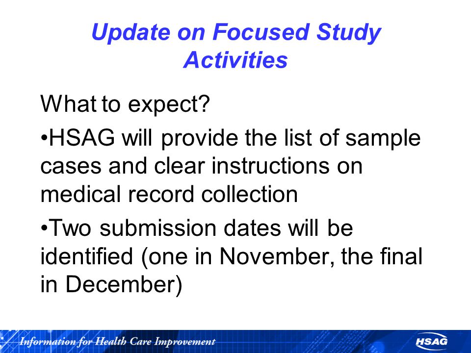 Update on Focused Study Activities What to expect? HSAG will provide the list of sample cases and clear instructions on medical record collection Two