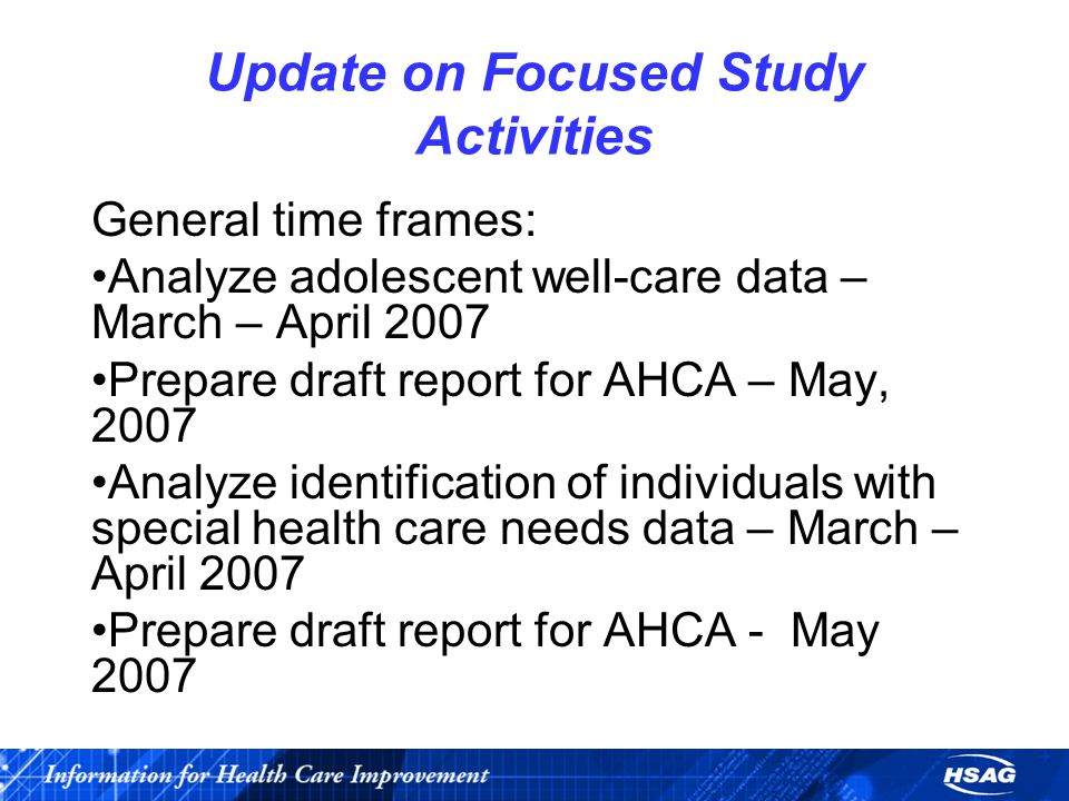 Update on Focused Study Activities General time frames: Analyze adolescent well-care data – March – April 2007 Prepare draft report for AHCA – May, 20