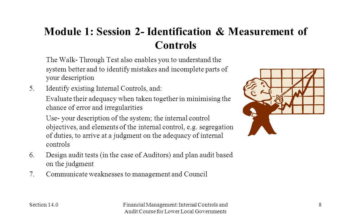 Section 14.0Financial Management: Internal Controls and Audit Course for Lower Local Governments 8 Module 1: Session 2- Identification & Measurement of Controls The Walk- Through Test also enables you to understand the system better and to identify mistakes and incomplete parts of your description 5.Identify existing Internal Controls, and: Evaluate their adequacy when taken together in minimising the chance of error and irregularities Use- your description of the system; the internal control objectives, and elements of the internal control, e.g.