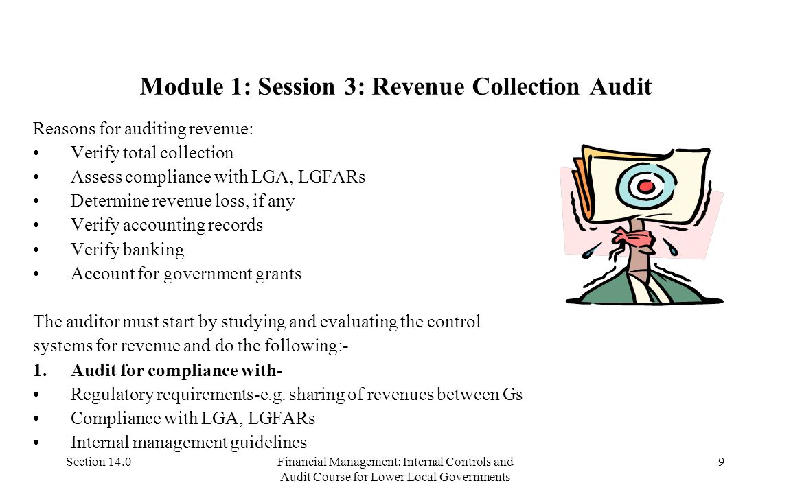 Section 14.0Financial Management: Internal Controls and Audit Course for Lower Local Governments 9 Module 1: Session 3: Revenue Collection Audit Reasons for auditing revenue: Verify total collection Assess compliance with LGA, LGFARs Determine revenue loss, if any Verify accounting records Verify banking Account for government grants The auditor must start by studying and evaluating the control systems for revenue and do the following:- 1.Audit for compliance with- Regulatory requirements-e.g.