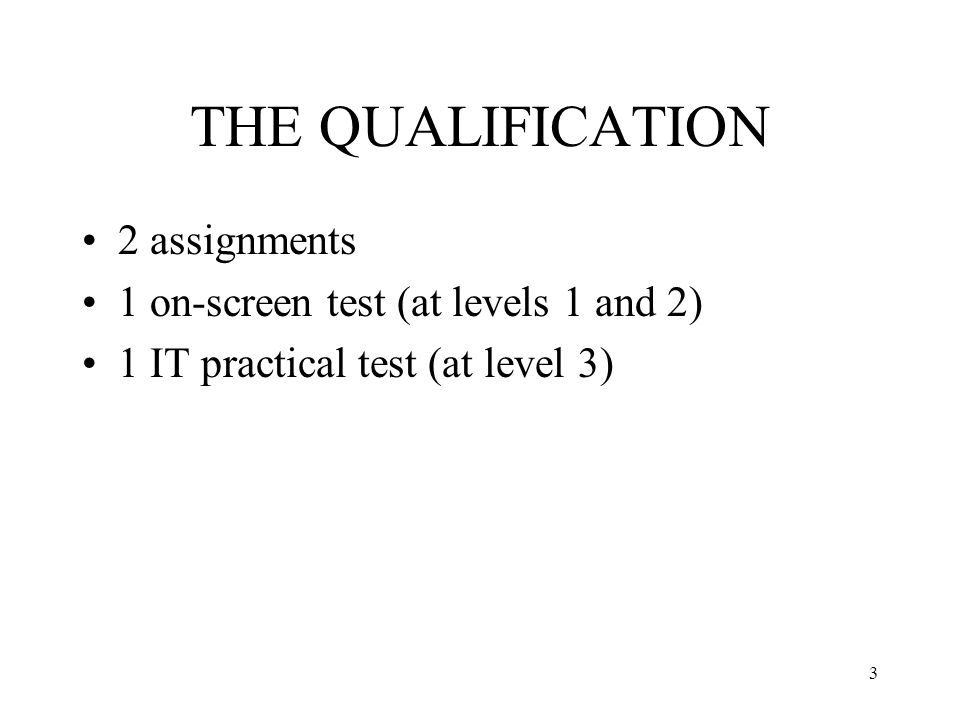3 THE QUALIFICATION 2 assignments 1 on-screen test (at levels 1 and 2) 1 IT practical test (at level 3)
