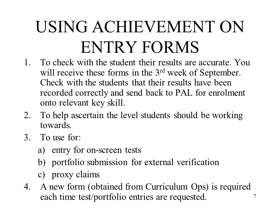 7 USING ACHIEVEMENT ON ENTRY FORMS 1.To check with the student their results are accurate.