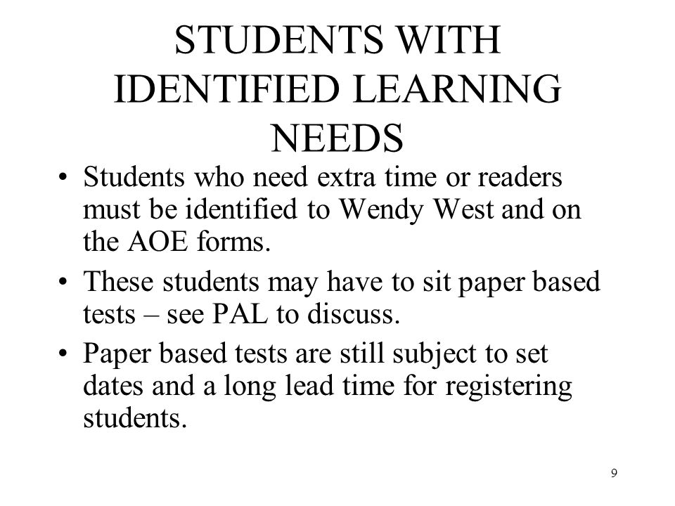 9 STUDENTS WITH IDENTIFIED LEARNING NEEDS Students who need extra time or readers must be identified to Wendy West and on the AOE forms.
