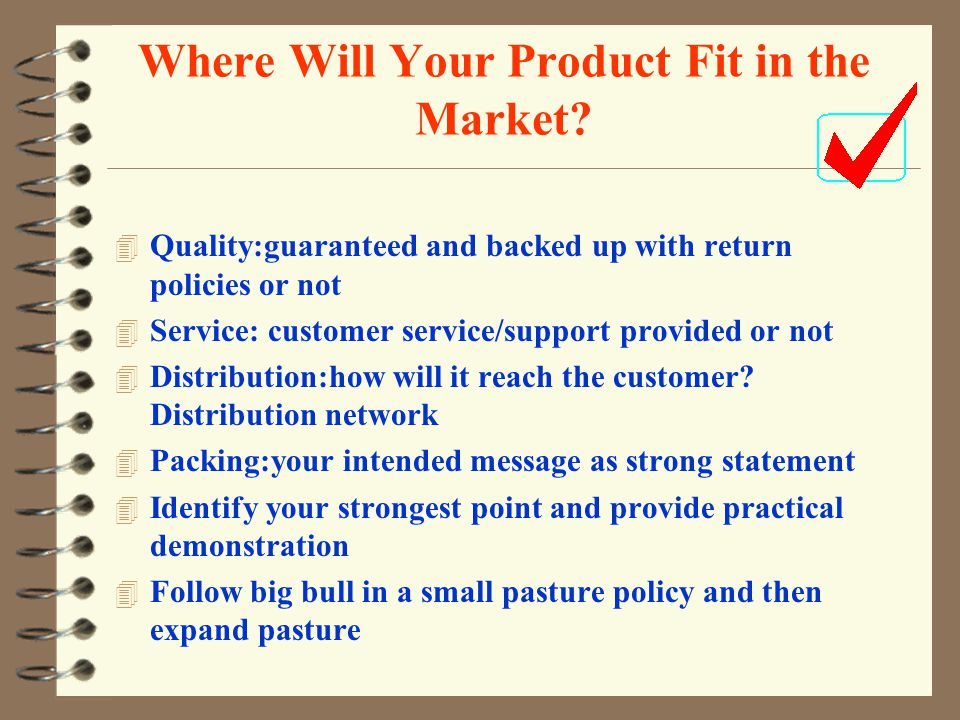 Where Will Your Product Fit in the Market? 4 Quality:guaranteed and backed up with return policies or not 4 Service: customer service/support provided