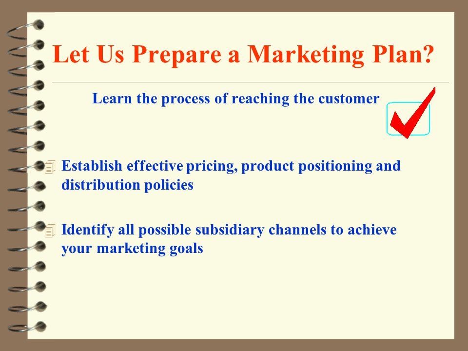 Let Us Prepare a Marketing Plan? Learn the process of reaching the customer 4 Establish effective pricing, product positioning and distribution polici