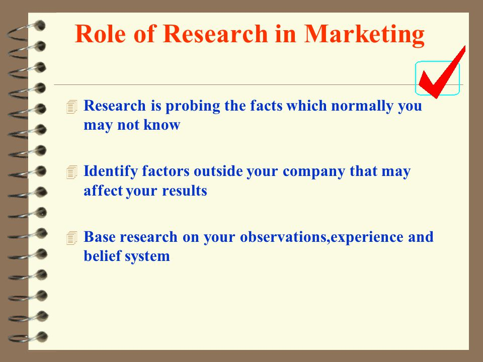 Role of Research in Marketing 4 Research is probing the facts which normally you may not know 4 Identify factors outside your company that may affect your results 4 Base research on your observations,experience and belief system