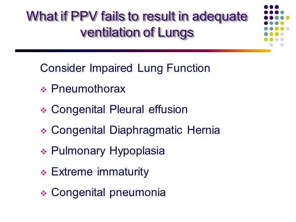 What if PPV fails to result in adequate ventilation of Lungs Consider Impaired Lung Function  Pneumothorax  Congenital Pleural effusion  Congenital Diaphragmatic Hernia  Pulmonary Hypoplasia  Extreme immaturity  Congenital pneumonia