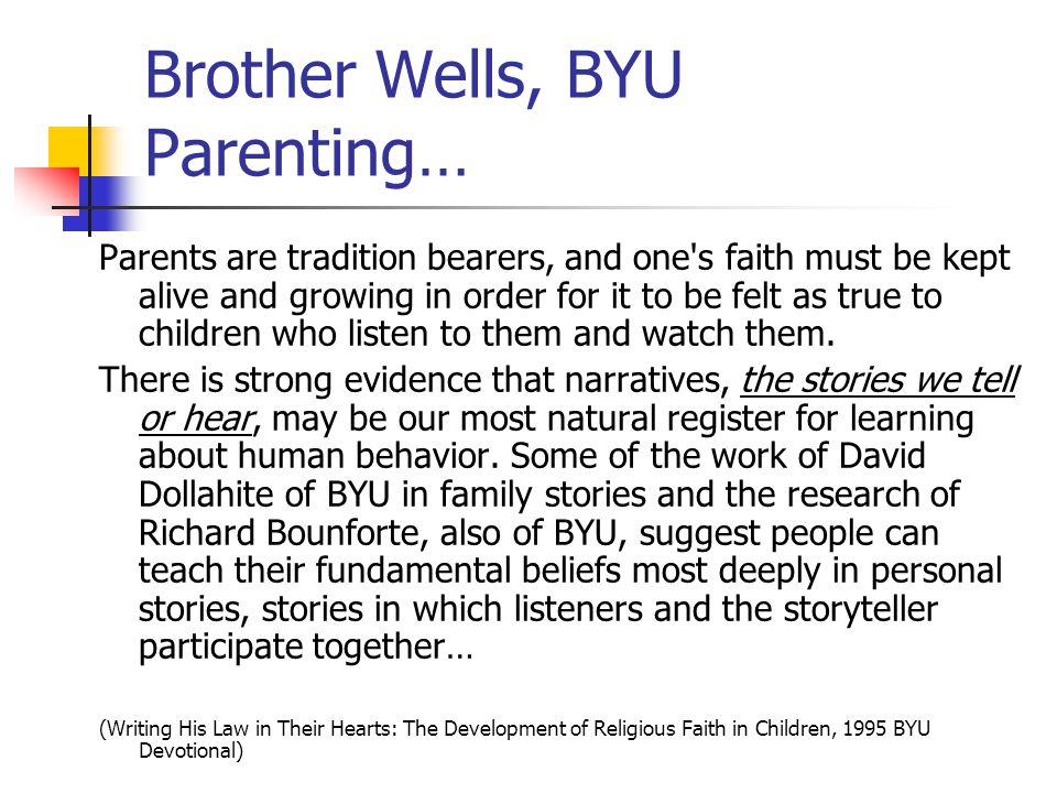 Brother Wells, BYU Parenting… Parents are tradition bearers, and one s faith must be kept alive and growing in order for it to be felt as true to children who listen to them and watch them.