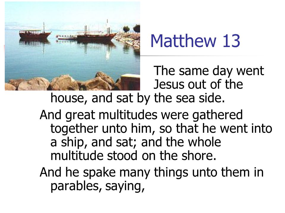 Matthew 13 The same day went Jesus out of the house, and sat by the sea side.