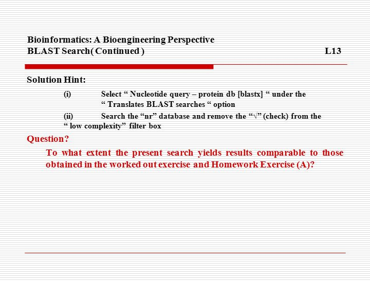 Bioinformatics: A Bioengineering Perspective BLAST Search( Continued ) L13 Solution Hint: (i) Select Nucleotide query – protein db [blastx] under the Translates BLAST searches option (ii) Search the nr database and remove the √ (check) from the low complexity filter box Question.