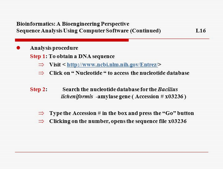 Bioinformatics: A Bioengineering Perspective Sequence Analysis Using Computer Software (Continued)L16 Analysis procedure Step 1: To obtain a DNA sequence  Visit http://www.ncbi.nlm.nih.gov/Entrez/  Click on Nucleotide to access the nucleotide database Step 2: Search the nucleotide database for the Bacillus licheniformis -amylase gene ( Accession # x03236 )  Type the Accession # in the box and press the Go button  Clicking on the number, opens the sequence file x03236