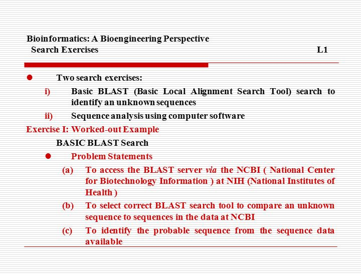 Bioinformatics: A Bioengineering Perspective Search ExercisesL1 Two search exercises: i)Basic BLAST (Basic Local Alignment Search Tool) search to identify an unknown sequences ii)Sequence analysis using computer software Exercise I: Worked-out Example BASIC BLAST Search Problem Statements (a)To access the BLAST server via the NCBI ( National Center for Biotechnology Information ) at NIH (National Institutes of Health ) (b)To select correct BLAST search tool to compare an unknown sequence to sequences in the data at NCBI (c)To identify the probable sequence from the sequence data available
