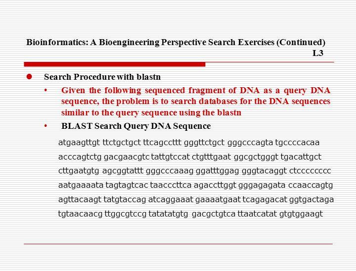 Bioinformatics: A Bioengineering Perspective Search Exercises(Continued) L3 Search Procedure with blastn Given the following sequenced fragment of DNA as a query DNA sequence, the problem is to search databases for the DNA sequences similar to the query sequence using the blastn BLAST Search Query DNA Sequence atgaagttgt ttctgctgct ttcagccttt gggttctgct gggcccagta tgccccacaa acccagtctg gacgaacgtc tattgtccat ctgtttgaat ggcgctgggt tgacattgct cttgaatgtg agcggtattt gggcccaaag ggatttggag gggtacaggt ctcccccccc aatgaaaata tagtagtcac taacccttca agaccttggt gggagagata ccaaccagtg agttacaagt tatgtaccag atcaggaaat gaaaatgaat tcagagacat ggtgactaga tgtaacaacg ttggcgtccg tatatatgtg gacgctgtca ttaatcatat gtgtggaagt