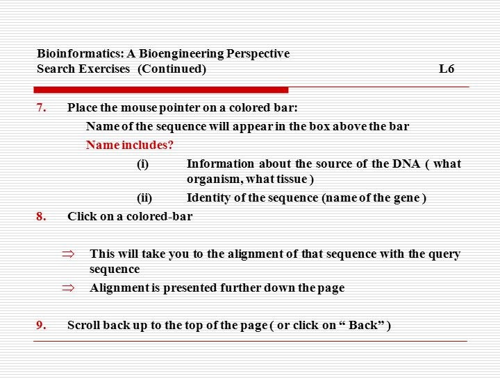 Bioinformatics: A Bioengineering Perspective Search Exercises(Continued)L6 7.Place the mouse pointer on a colored bar: Name of the sequence will appear in the box above the bar Name includes.