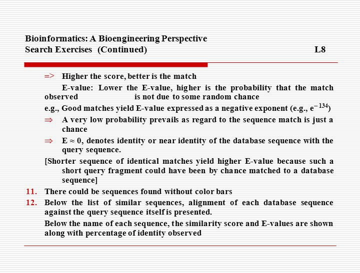 Bioinformatics: A Bioengineering Perspective Search Exercises(Continued)L8 => Higher the score, better is the match E-value: Lower the E-value, higher is the probability that the match observed is not due to some random chance e.g., Good matches yield E-value expressed as a negative exponent (e.g., e  134 )  A very low probability prevails as regard to the sequence match is just a chance  E ≈ 0, denotes identity or near identity of the database sequence with the query sequence.