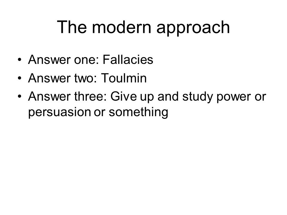 The modern approach Answer one: Fallacies Answer two: Toulmin Answer three: Give up and study power or persuasion or something
