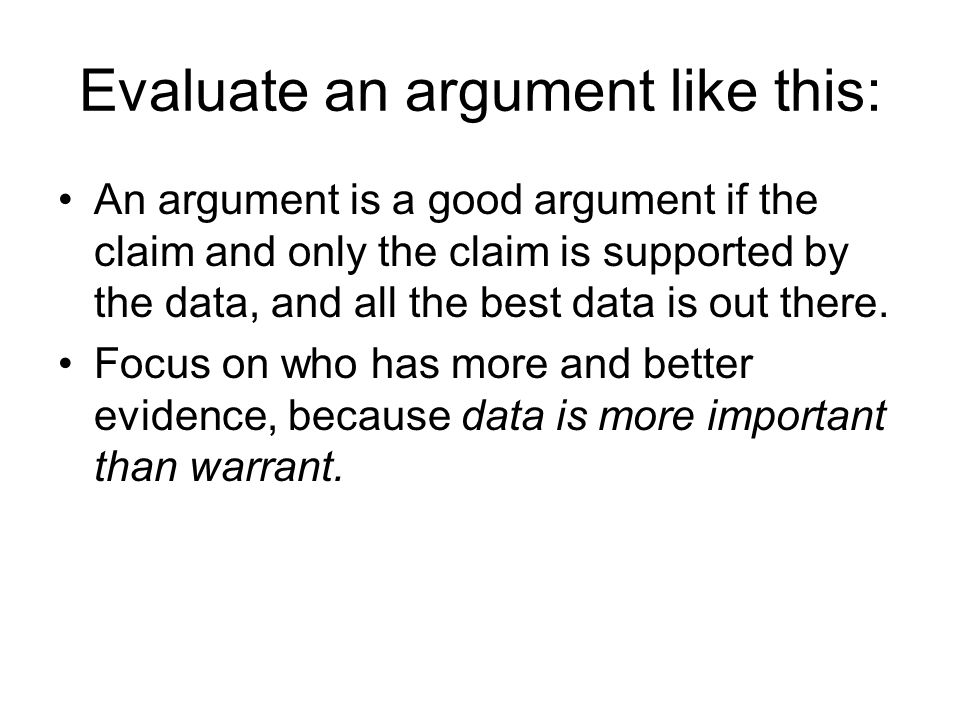 Evaluate an argument like this: An argument is a good argument if the claim and only the claim is supported by the data, and all the best data is out there.