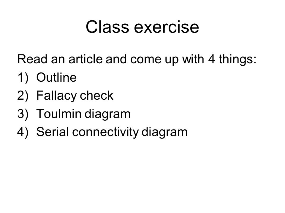 Class exercise Read an article and come up with 4 things: 1)Outline 2)Fallacy check 3)Toulmin diagram 4)Serial connectivity diagram