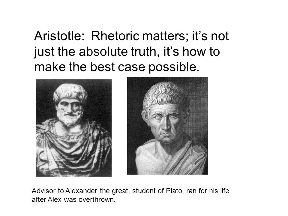 Aristotle: Rhetoric matters; it's not just the absolute truth, it's how to make the best case possible.