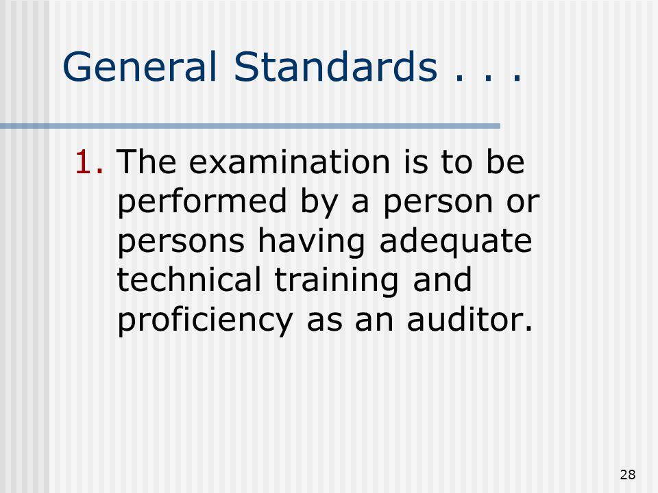 28 General Standards... 1.The examination is to be performed by a person or persons having adequate technical training and proficiency as an auditor.