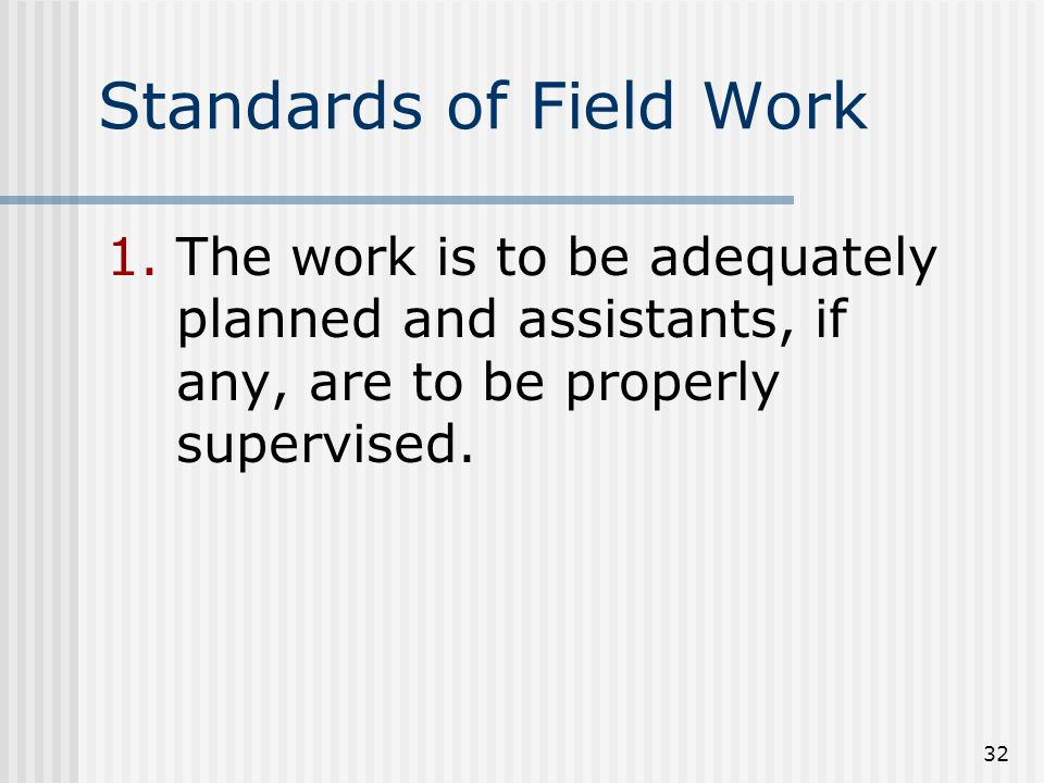 32 Standards of Field Work 1.The work is to be adequately planned and assistants, if any, are to be properly supervised.