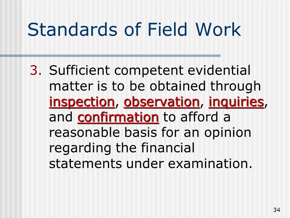 34 Standards of Field Work inspectionobservationinquiries confirmation 3.Sufficient competent evidential matter is to be obtained through inspection, observation, inquiries, and confirmation to afford a reasonable basis for an opinion regarding the financial statements under examination.