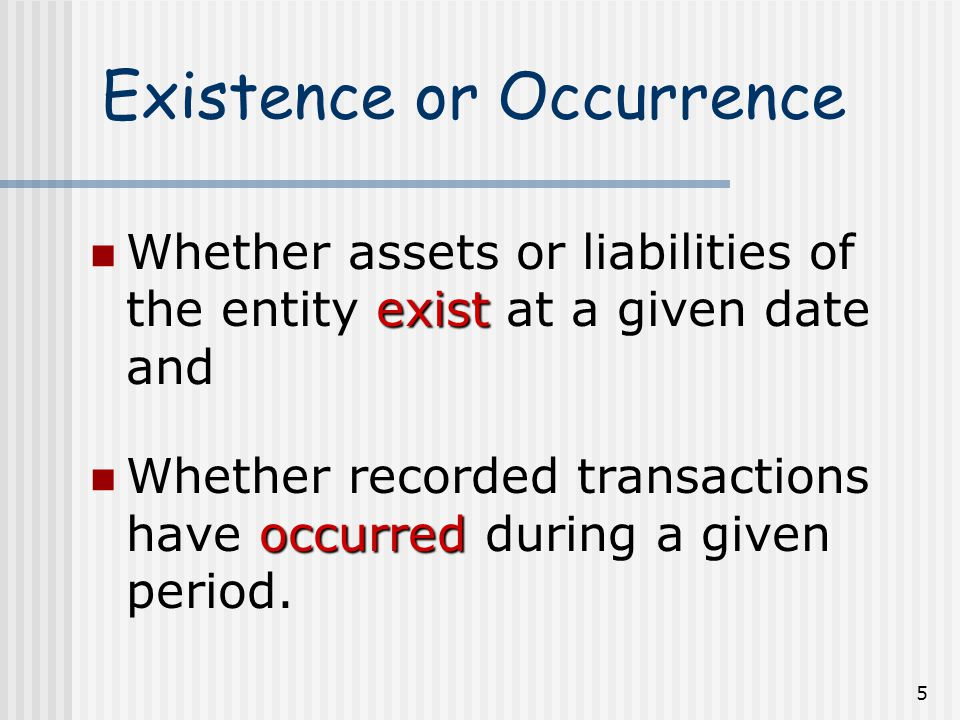 5 Existence or Occurrence exist Whether assets or liabilities of the entity exist at a given date and occurred Whether recorded transactions have occurred during a given period.