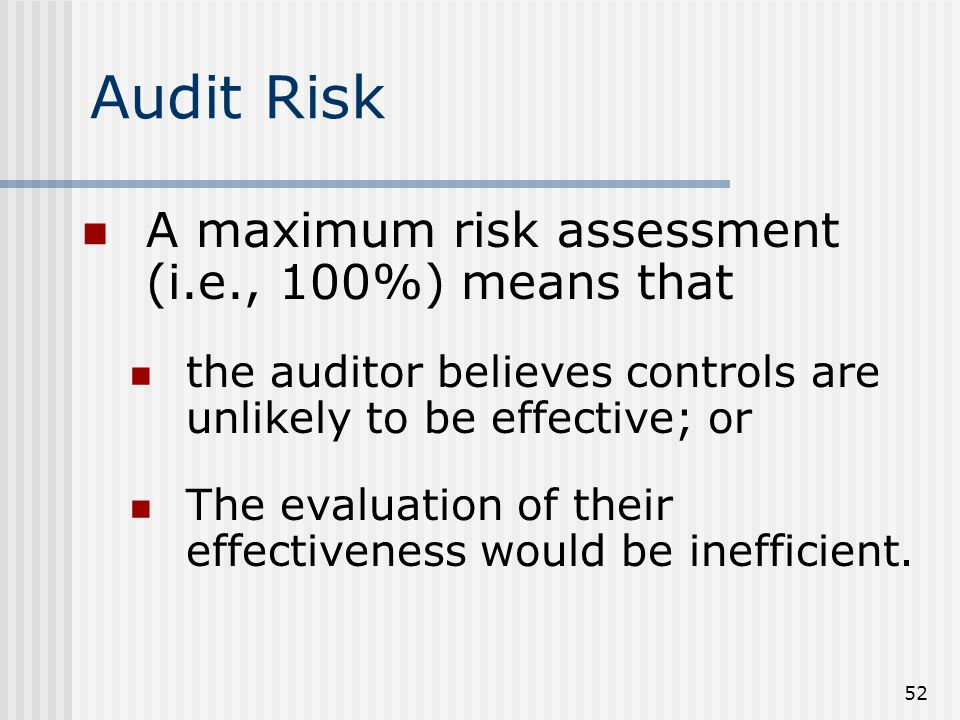 52 A maximum risk assessment (i.e., 100%) means that the auditor believes controls are unlikely to be effective; or The evaluation of their effectiveness would be inefficient.