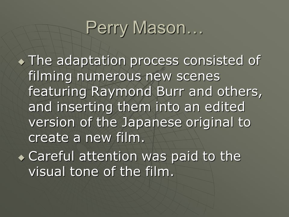 Perry Mason…  The adaptation process consisted of filming numerous new scenes featuring Raymond Burr and others, and inserting them into an edited version of the Japanese original to create a new film.