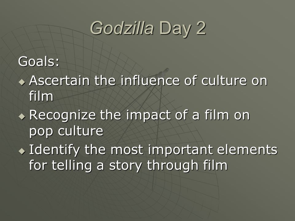 Godzilla Day 2 Goals:  Ascertain the influence of culture on film  Recognize the impact of a film on pop culture  Identify the most important elements for telling a story through film
