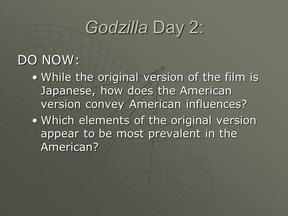 Godzilla Day 2: DO NOW: While the original version of the film is Japanese, how does the American version convey American influences?While the original version of the film is Japanese, how does the American version convey American influences.