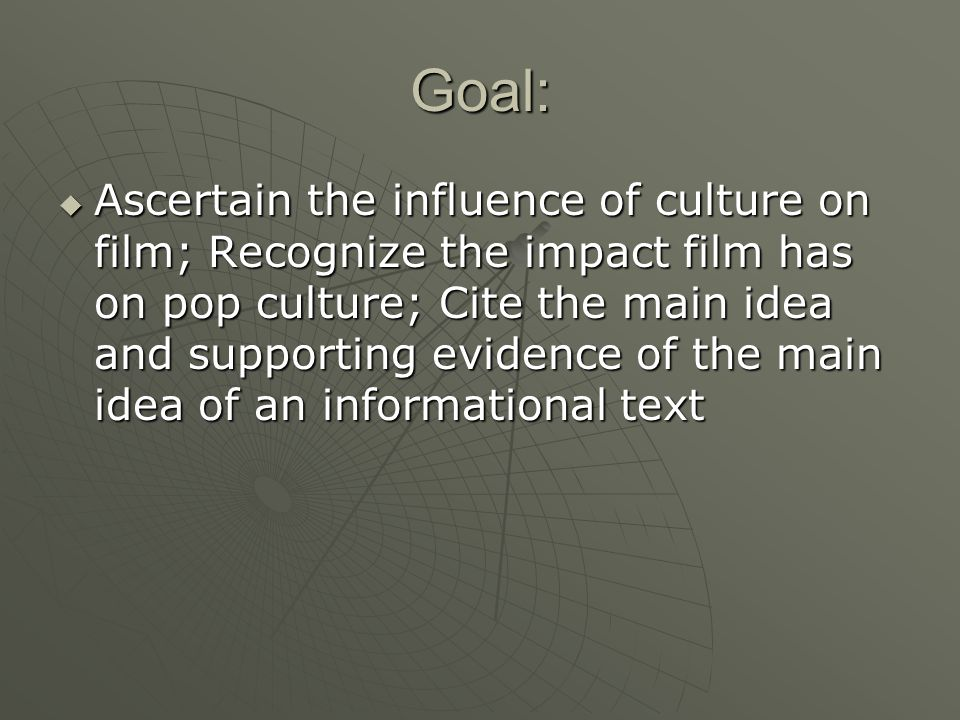 Goal:  Ascertain the influence of culture on film; Recognize the impact film has on pop culture; Cite the main idea and supporting evidence of the main idea of an informational text